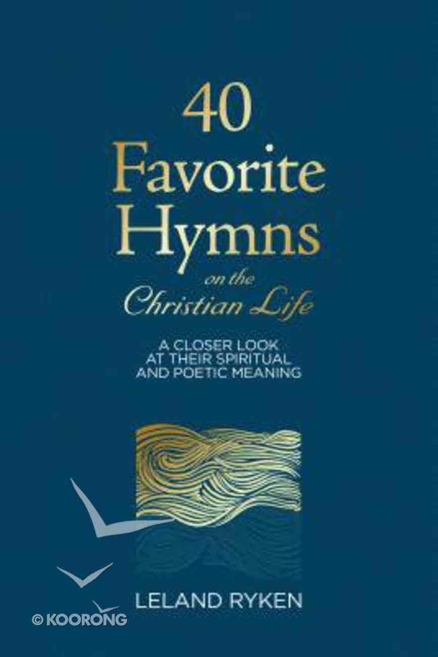 40 Favorite Hymns on the Christian Life: A Closer Look At Their Spiritual and Poetic Meaning Paperback
