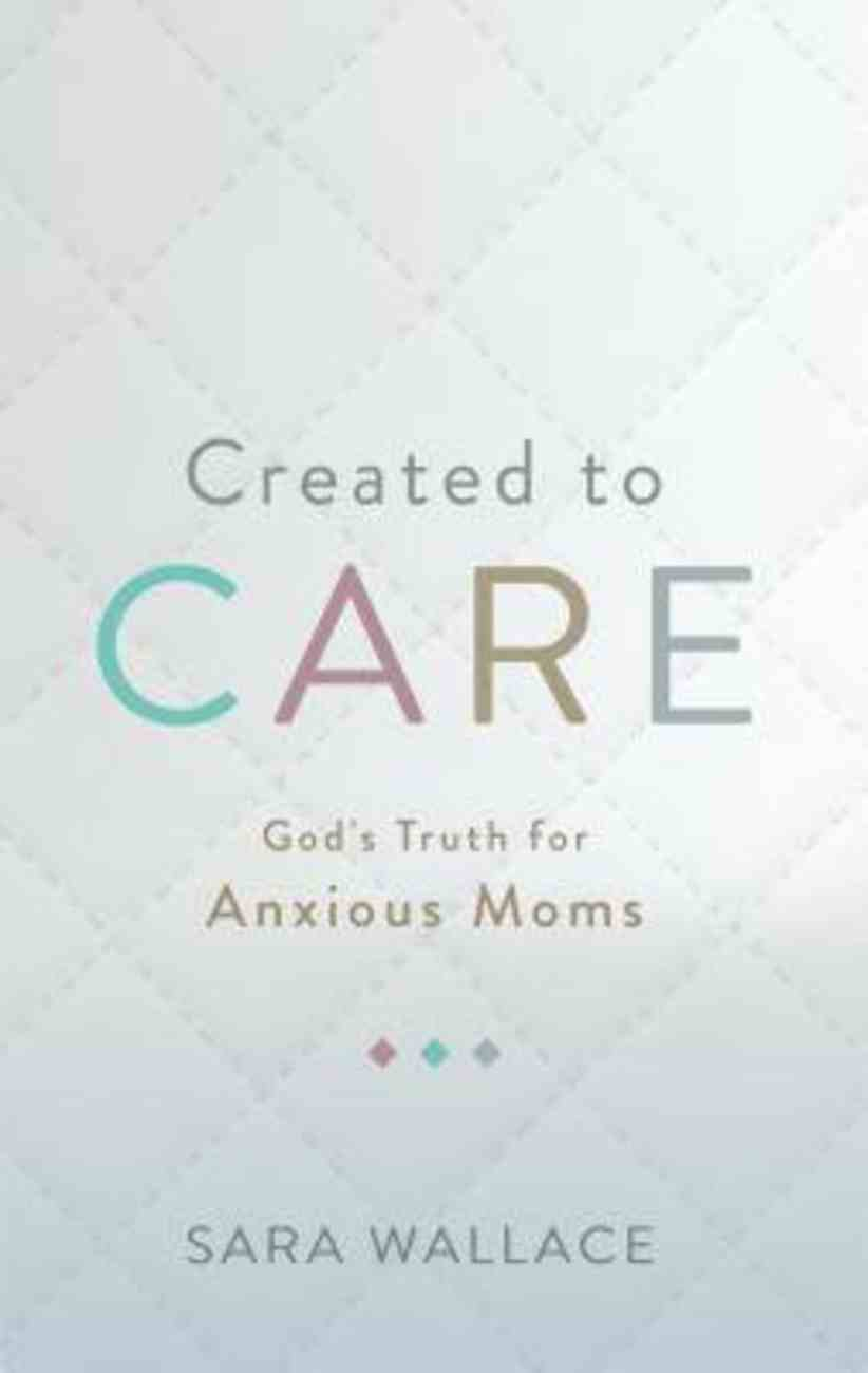 Created to Care: God's Truth For Anxious Moms Paperback