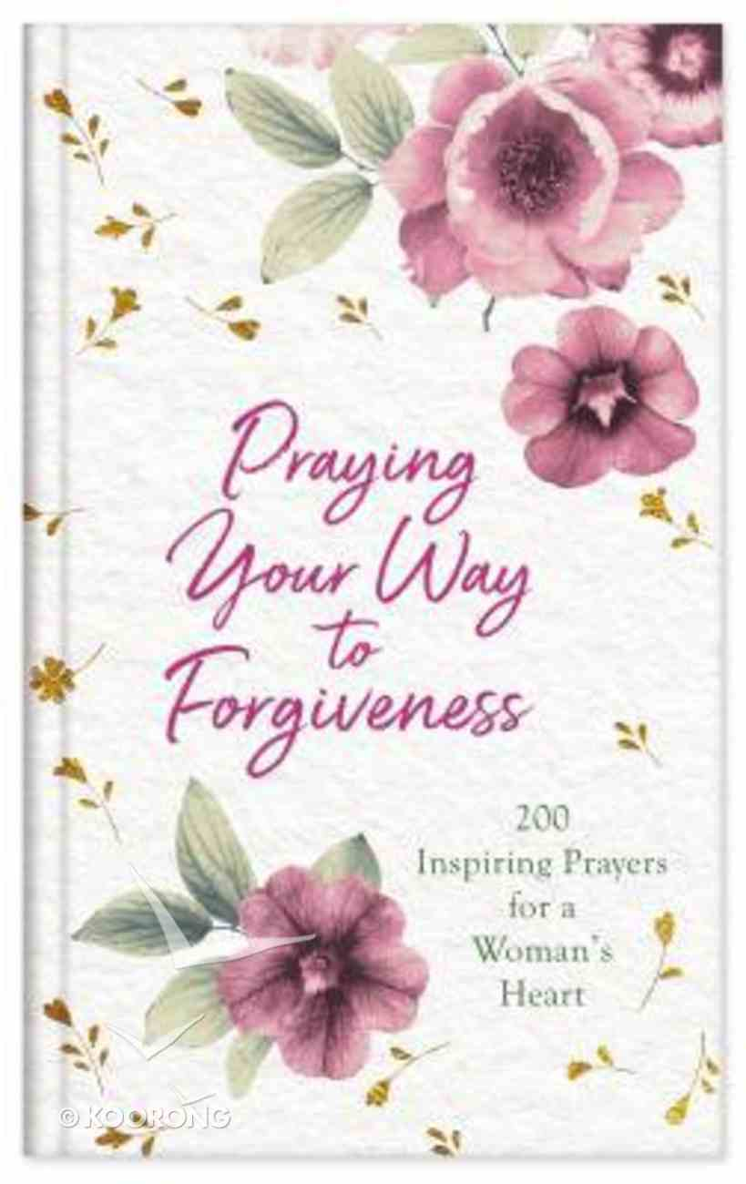 Praying Your Way to Forgiveness: 200 Inspiring Prayers For a Woman's Heart Hardback