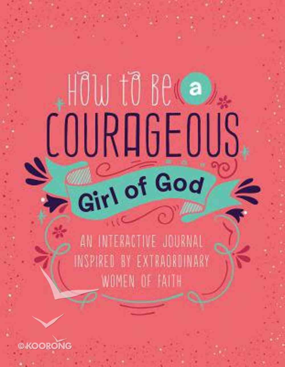 How to Be a Courageous Girl of God: An Interactive Journal Inspired By Extraordinary Women of Faith (Courageous Girls Series) Spiral