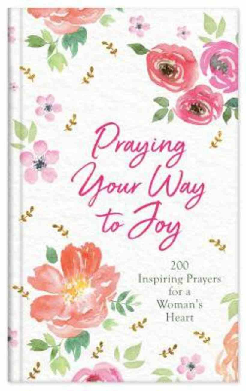 Praying Your Way to Joy: 200 Inspiring Prayers For a Woman's Heart Hardback