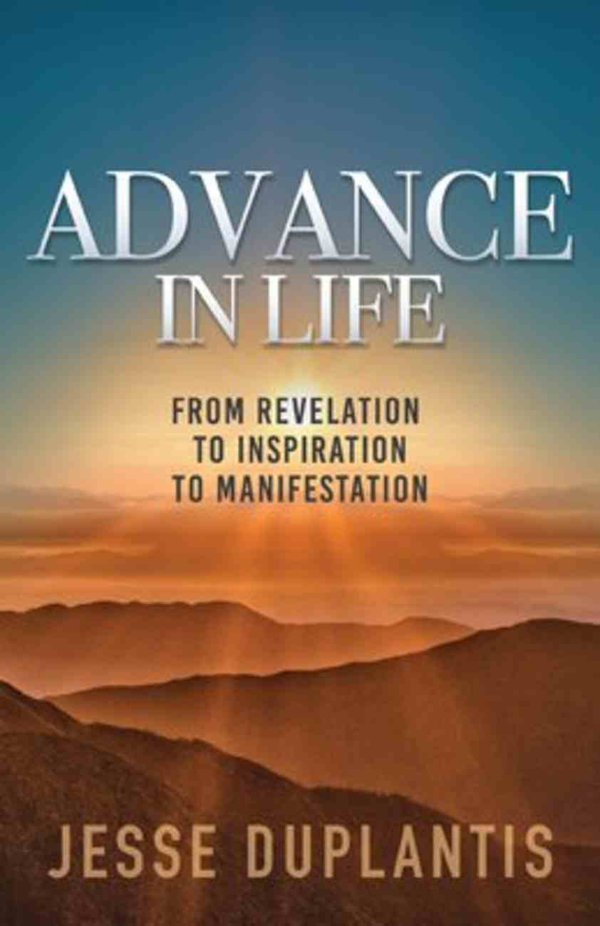 Advance in Life: From Revelation to Inspiration to Manifestation Paperback