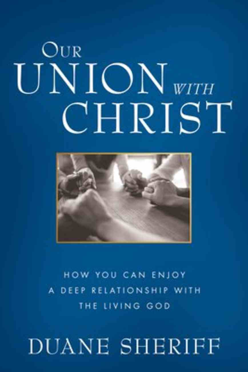 Our Union With Christ: How You Can Enjoy a Deep Relationship With the Living God Paperback