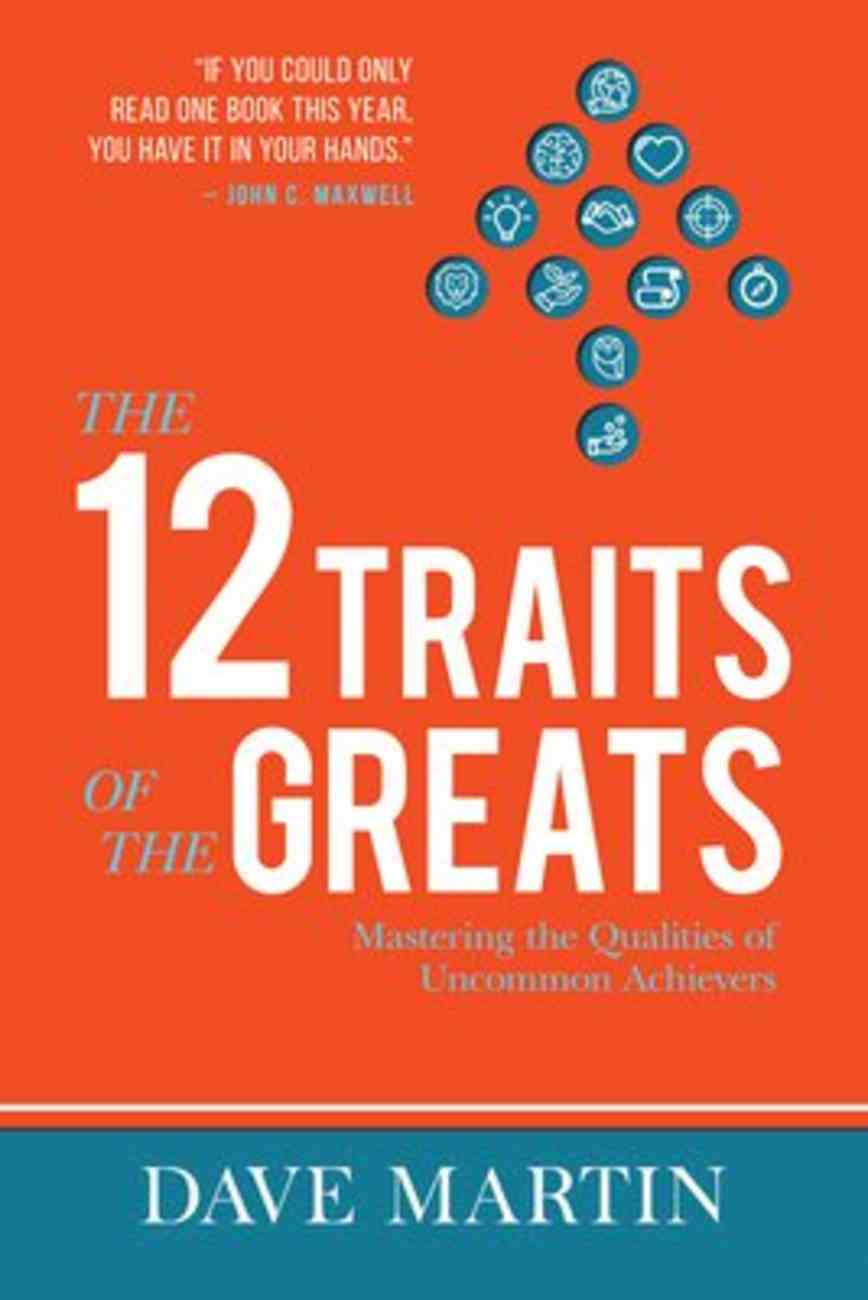The 12 Traits of the Greats: Mastering the Qualities of Uncommon Achievers Paperback