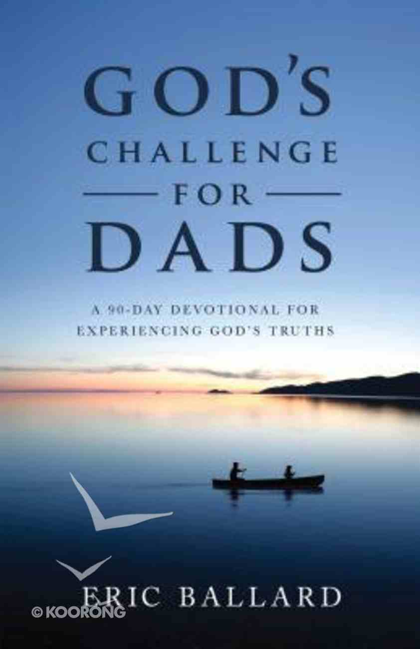God's Challenge For Dads: A 90-Day Devotional For Experiencing God's Truths Paperback