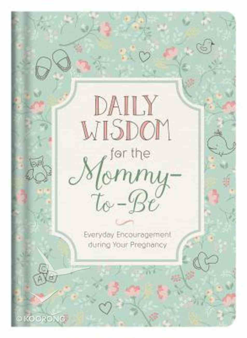 Daily Wisdom For the Mommy-To-Be: Everyday Encouragement During Your Pregnancy Hardback