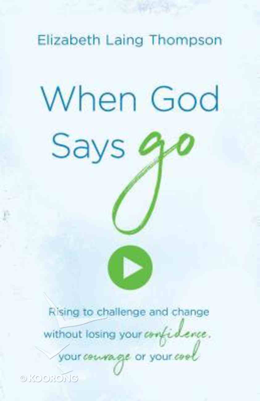 """When God Says """"Go"""": Rising to Challenge and Change Without Losing Your Confidence, Your Courage Or Your Cool Paperback"""
