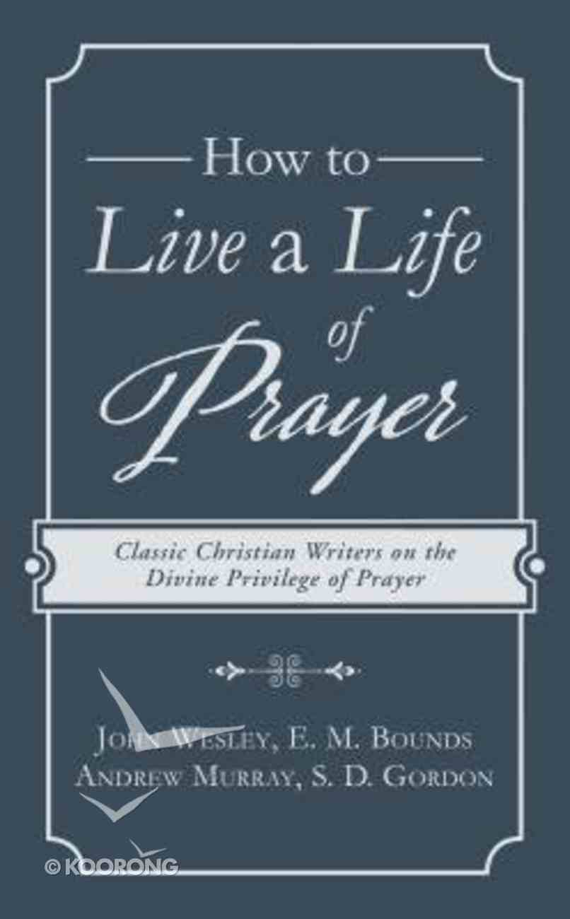 How to Live a Life of Prayer: Classic Christian Writers on the Divine Privilege of Prayer Paperback