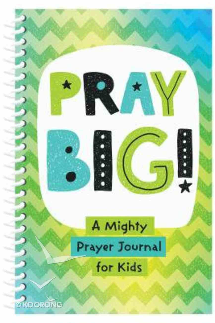 Pray Big!: A Mighty Prayer Journal For Kids Spiral