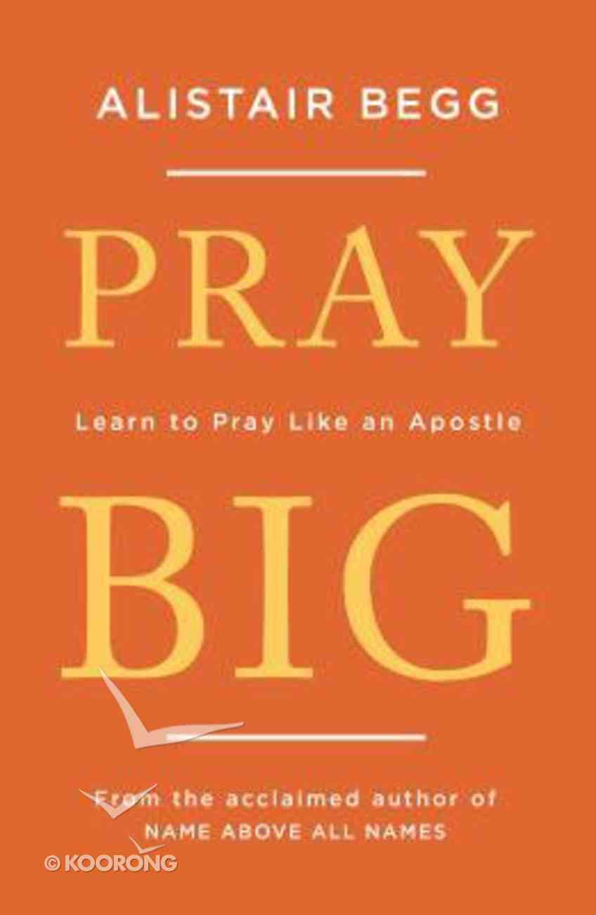 Pray Big: Learn to Pray Like An Apostle Paperback