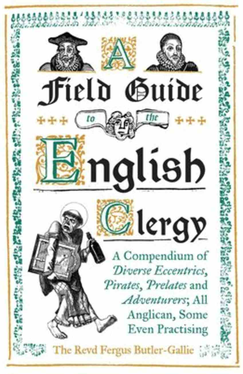 A Field Guide to the English Clergy: A Compendium of Diverse Eccentrics, Pirates, Prelates and Adventure; All Anglican, Some Even Practising Hardback