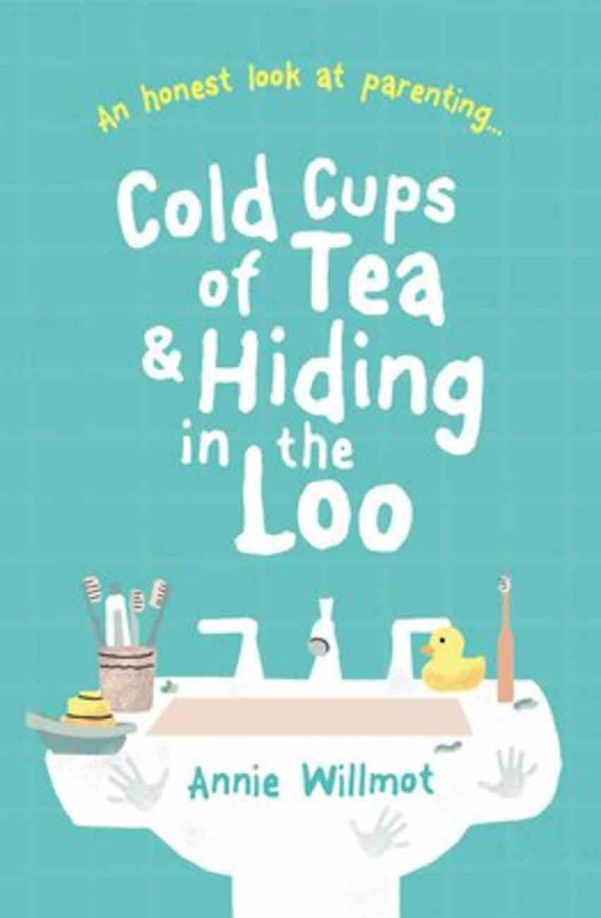 Cold Cups of Tea and Hiding in the Loo: An Honest Look At Parenting Paperback