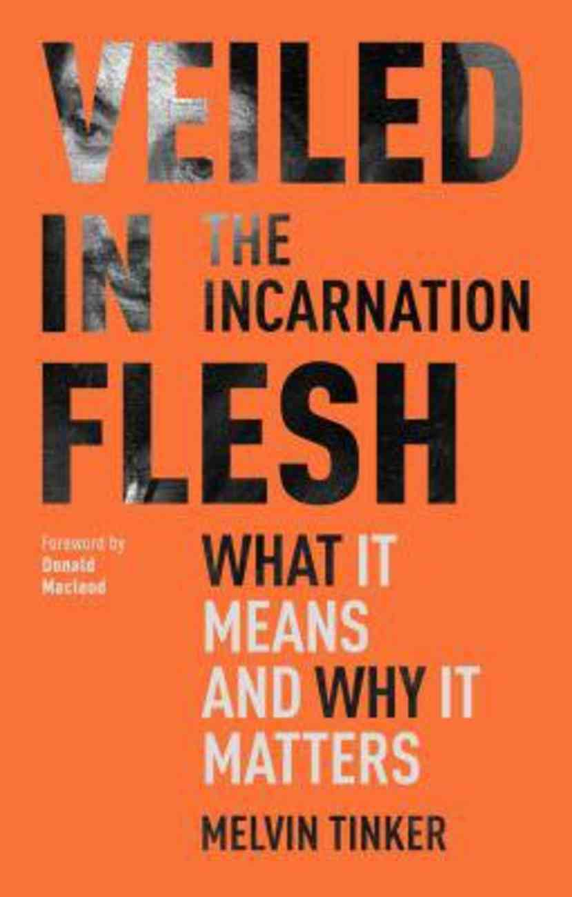 Veiled in Flesh: The Incarnation = What It Means and Why It Matters Paperback