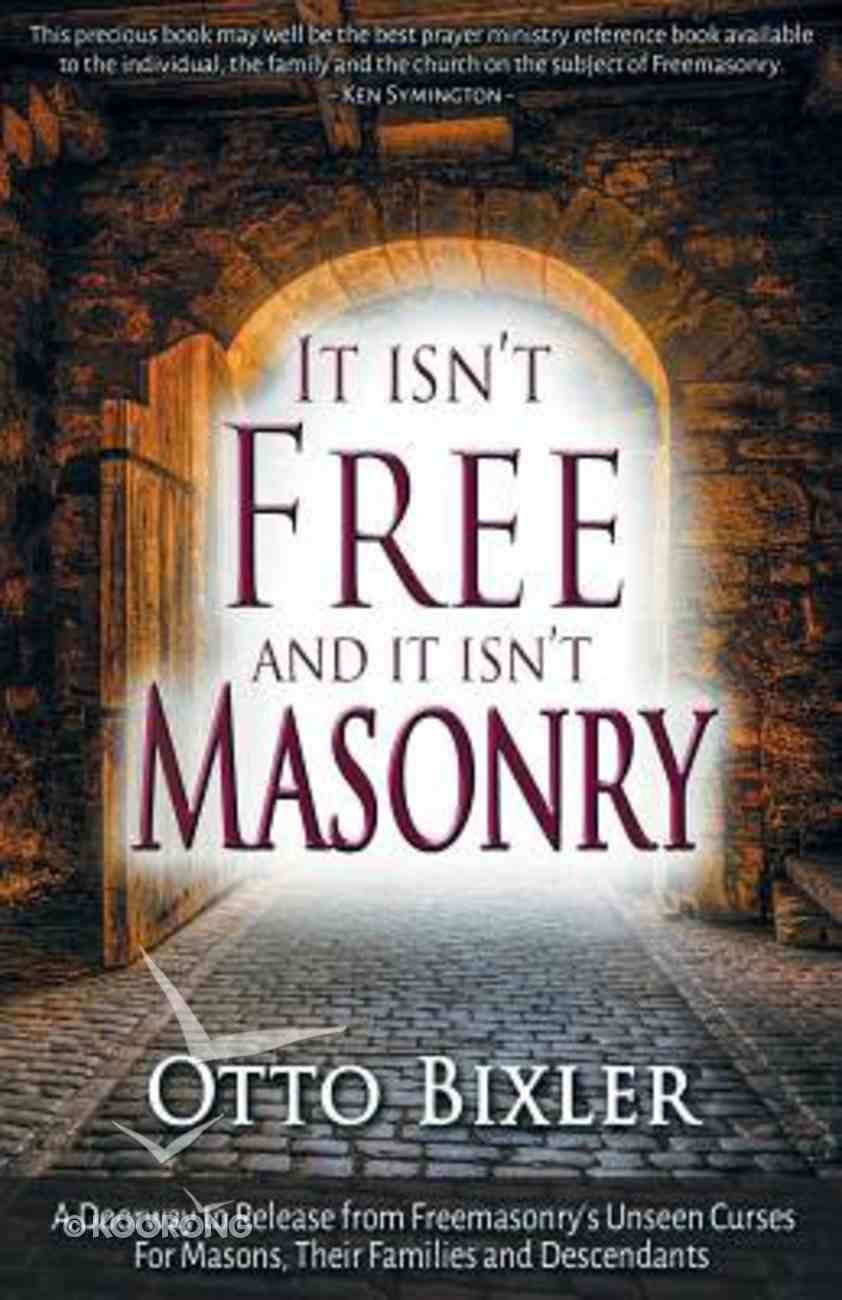 It Isn't Free and It Isn't Masonry: A Doorway to Release From Freemasonry's Unseen Curses For Masons, Their Families and Descendants Paperback