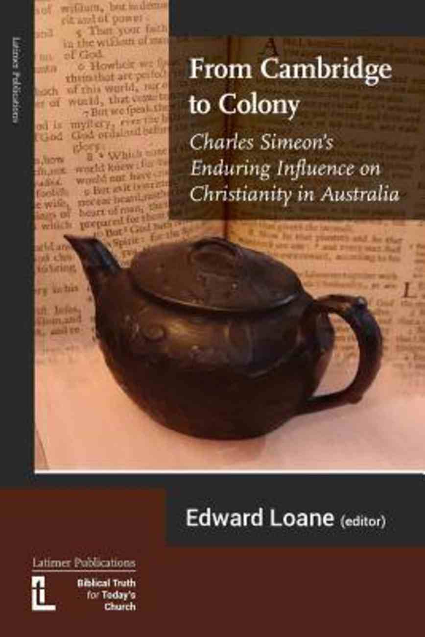 From Cambridge to Colony: Charles Simeon's Enduring Influence on Christianity in Australia Paperback