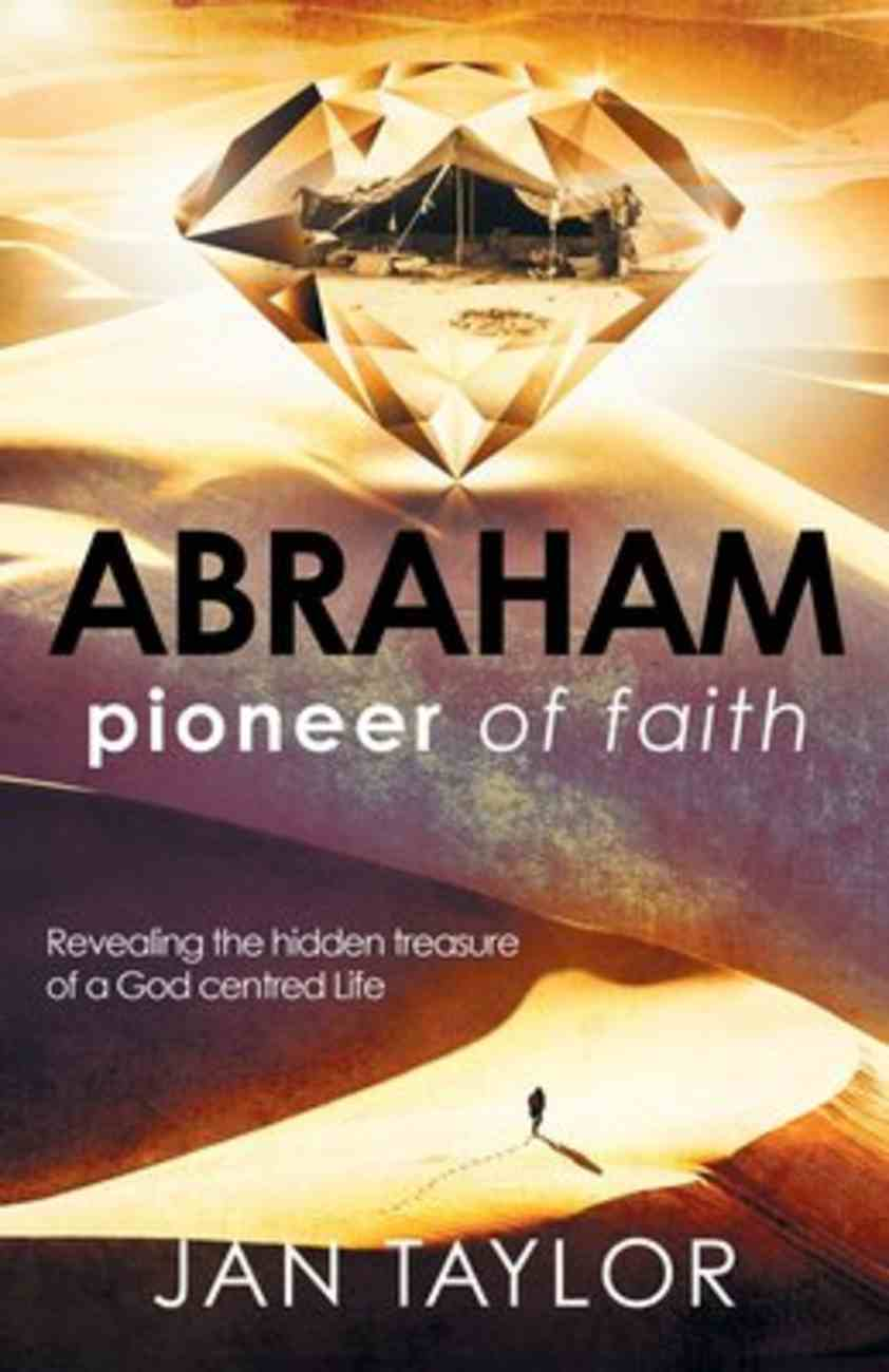 Abraham: Pioneer of Faith: Revealing the Hidden Treasure of a God Centred Life Paperback