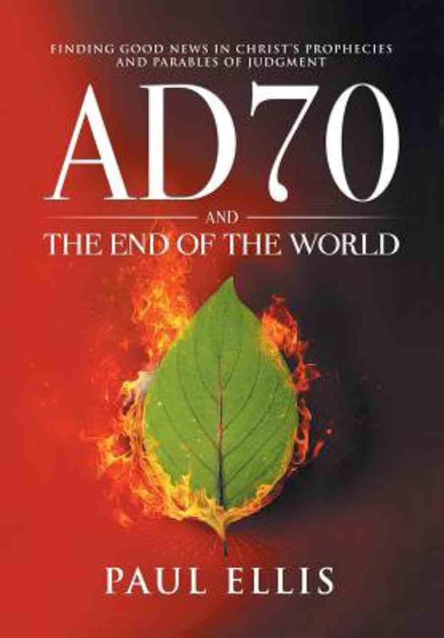 Ad70 and the End of the World: Finding Good News in Christ's Prophecies and Parables of Judgment Paperback