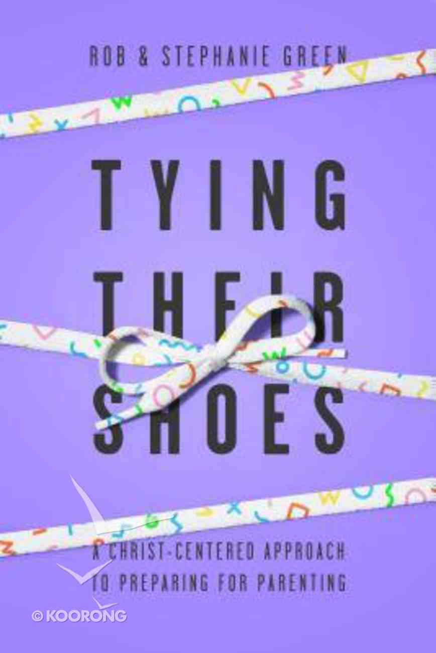 Tying Their Shoes: A Christ-Centered Approach to Preparing For Parenting Paperback
