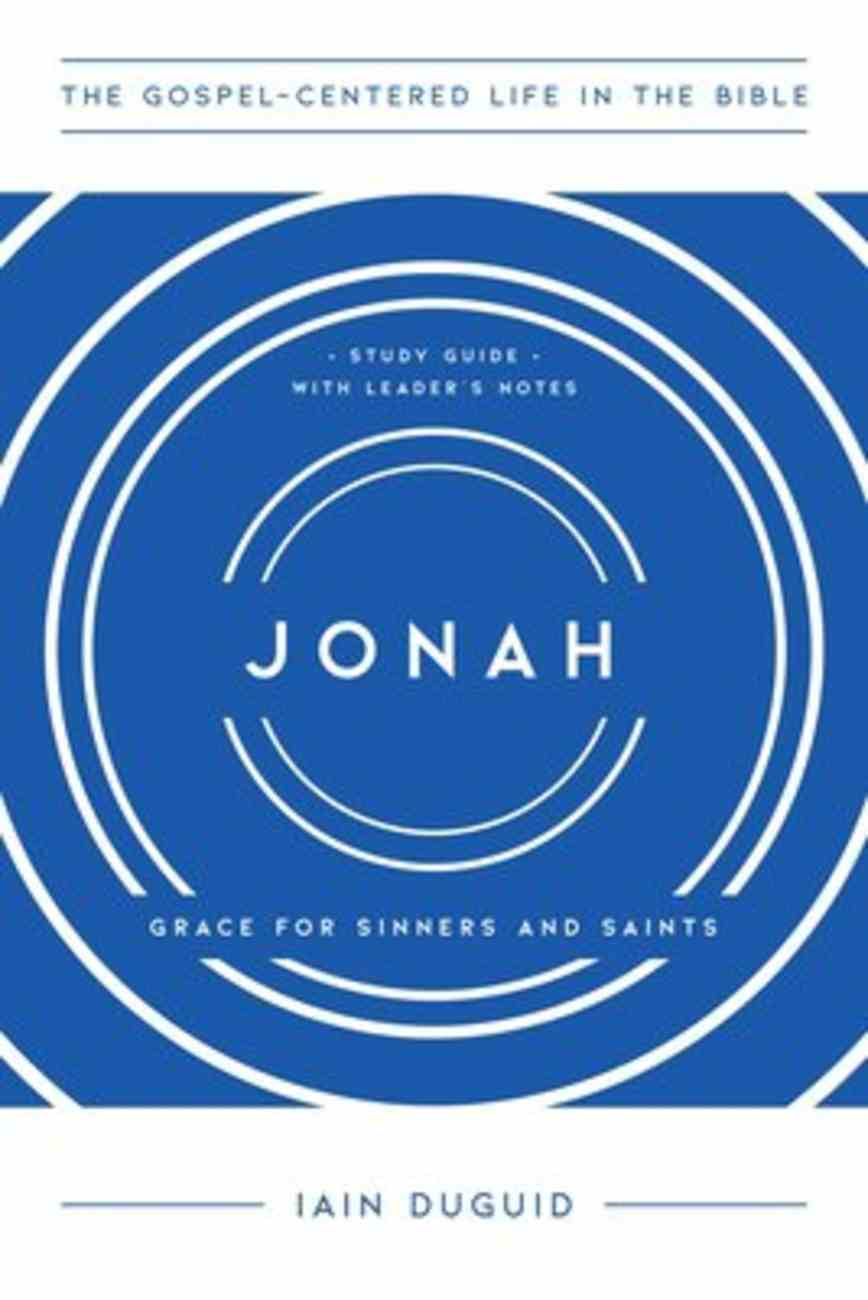 Jonah: Graces For Saints and Sinners 10 Sessions (Study Guide With Leader Notes) (Gospel Centered Life In The Bible Series) Paperback