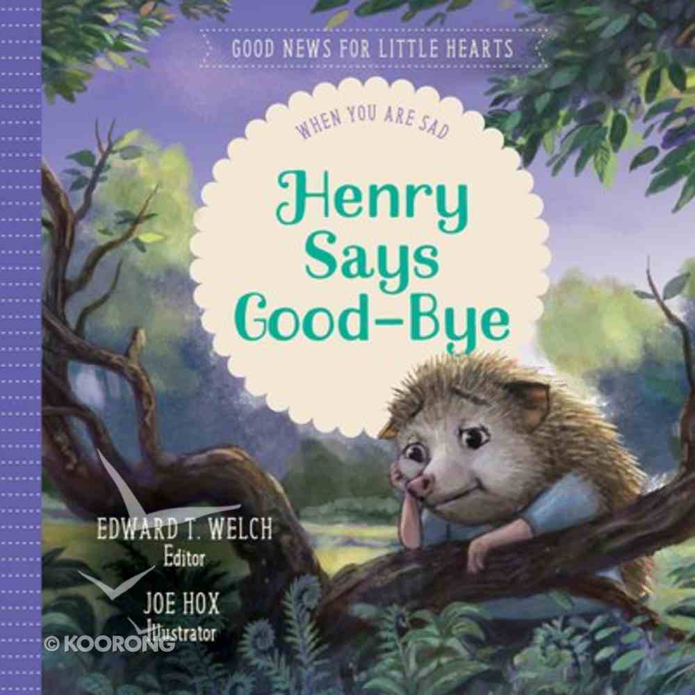 Henry Says Goodbye: When You Are Sad (Good News For Little Hearts Series) Hardback