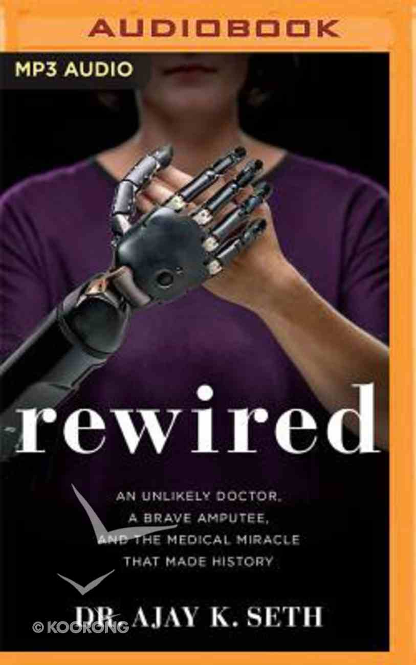 Rewired: An Unlikely Doctor, a Brave Amputee, and the Medical Miracle That Made History (Unabridged, Mp3) CD