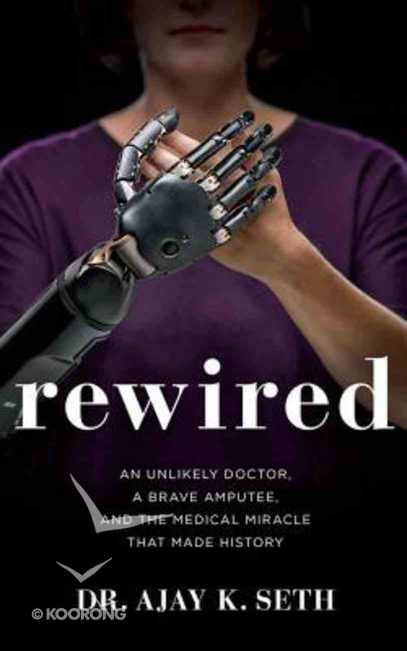 Rewired: An Unlikely Doctor, a Brave Amputee, and the Medical Miracle That Made History (Unabridged, 5 Cds) CD