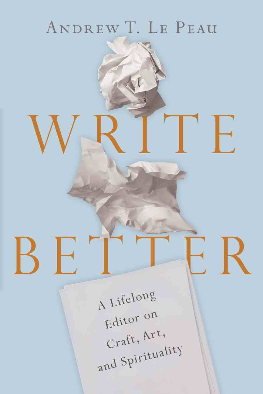 Write Better: A Lifelong Editor on Craft, Art, and Spirituality Paperback