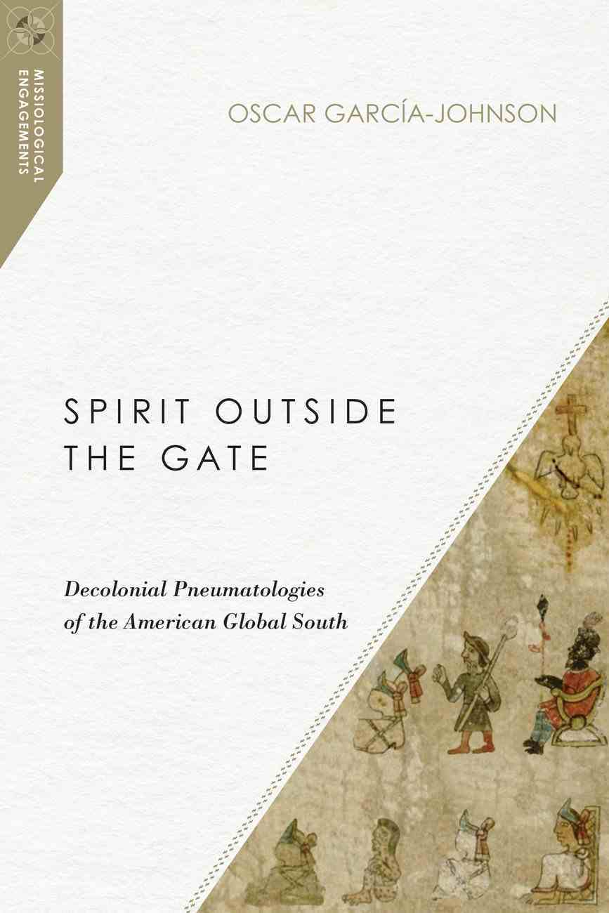 Spirit Outside the Gate: Decolonial Pneumatologies of the American Global South (Missiological Engagements Series) Paperback