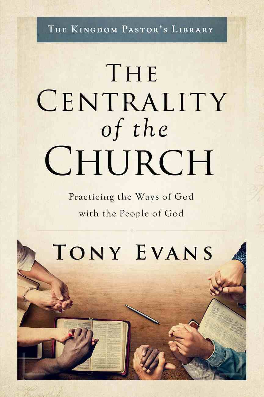 Centrality of the Church, The: Practicing the Ways of God With the People of God (The Kingdom Pastor's Library Series) Hardback
