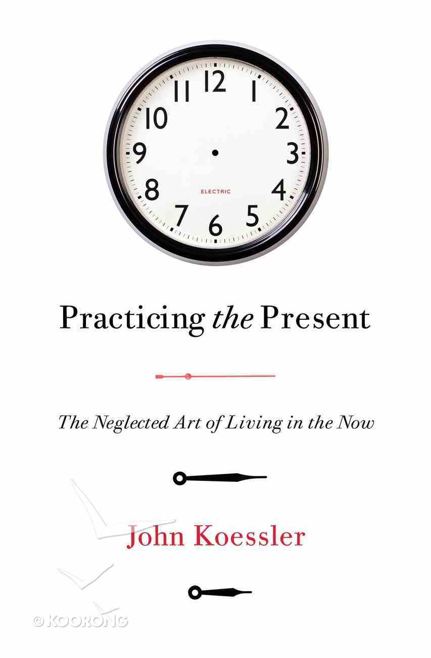 Practicing the Present: The Neglected Art of Living in the Now Paperback