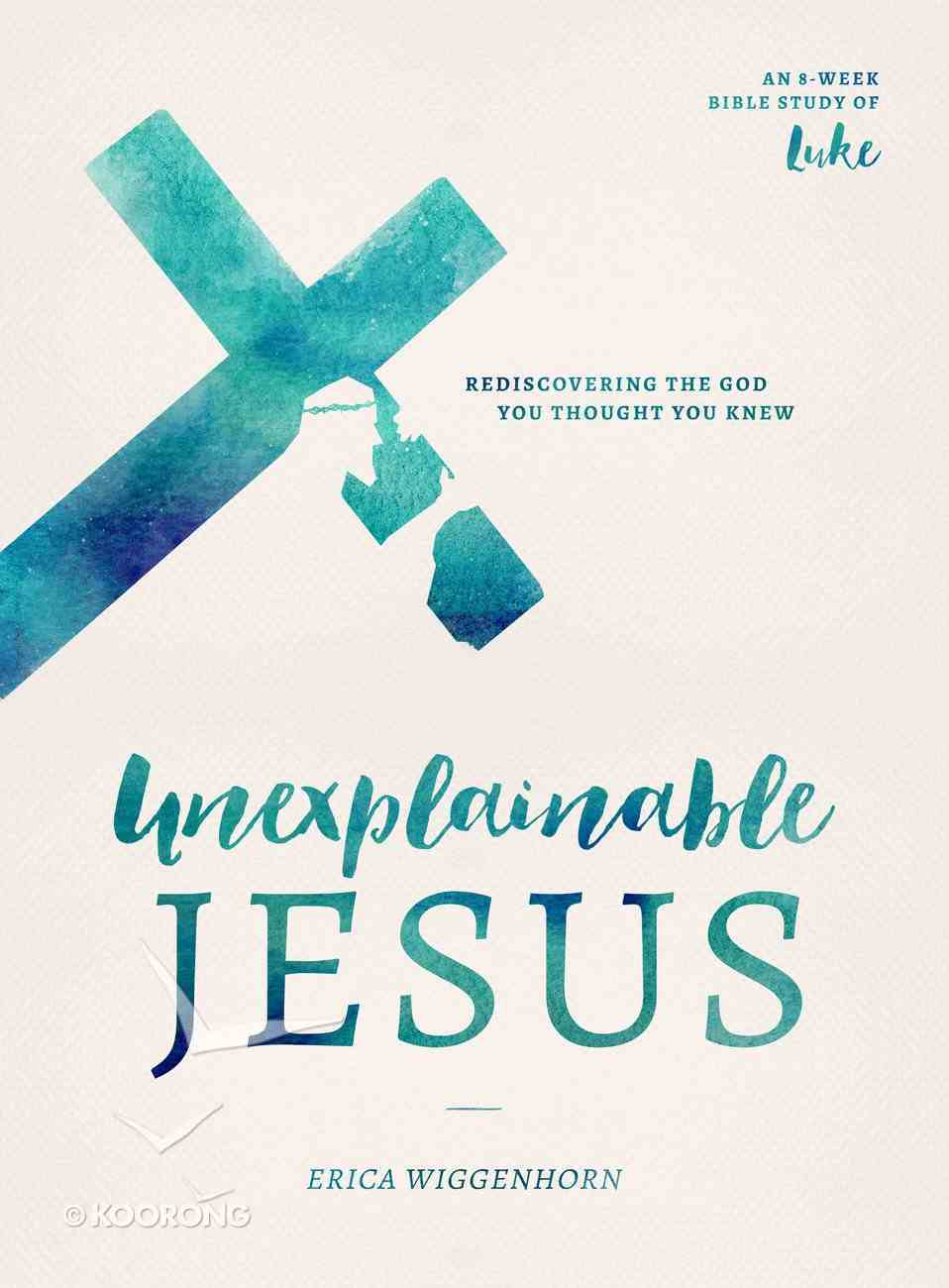 Unexplainable Jesus Bible Study Book): Rediscovering the God You Thought You Knew (8 Week Study of Luke) Paperback