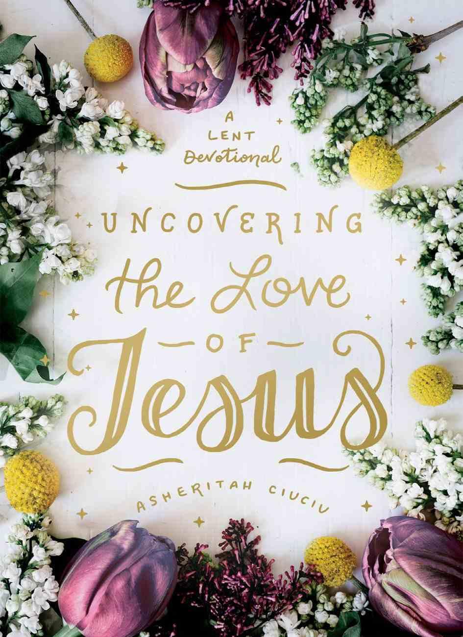 Uncovering the Love of Jesus: A Lent Devotional Hardback