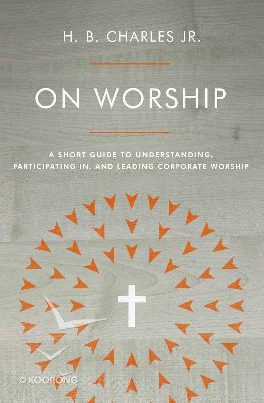 On Worship: A Short Guide to Understanding, Participating In, and Leading Corporate Worship Paperback