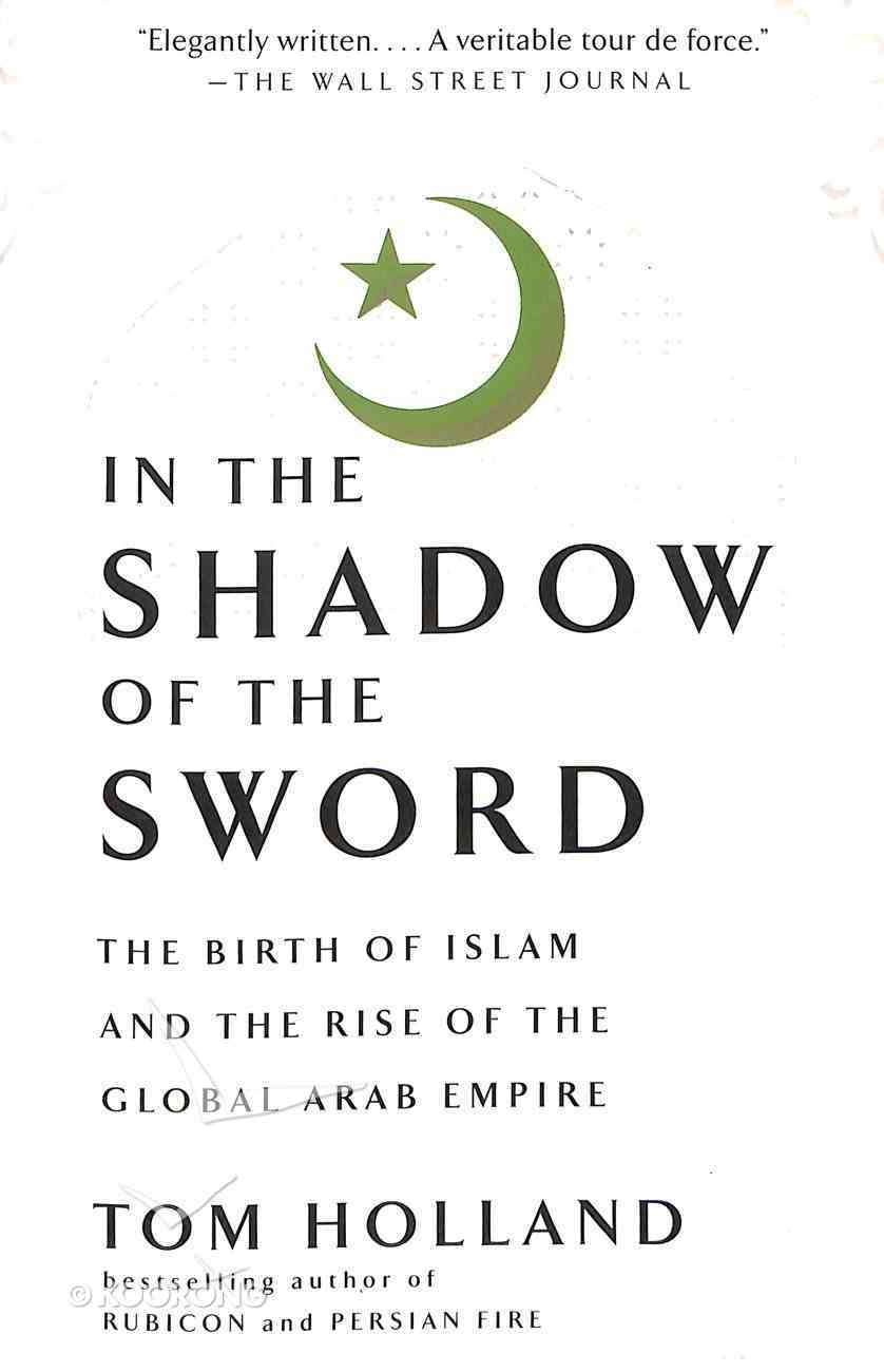 In the Shadow of the Sword: The Birth of Islam and the Rise of the Global Arab Empire Paperback