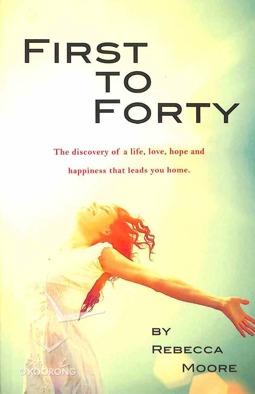 First to Forty: The Discovery of a Life, Love, Hope and Happiness That Leads You Home Paperback