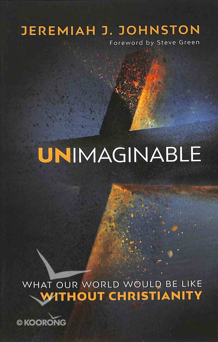 Unimaginable: What Our World Would Be Like Without Christianity Paperback