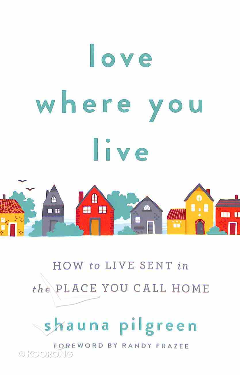 Love Where You Live: How to Live Sent in the Place You Call Home Paperback