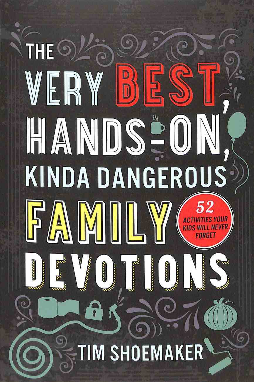 The Very Best, Hands-On, Kinda Dangerous Family Devotions: 52 Activities Your Kids Will Never Forget Paperback