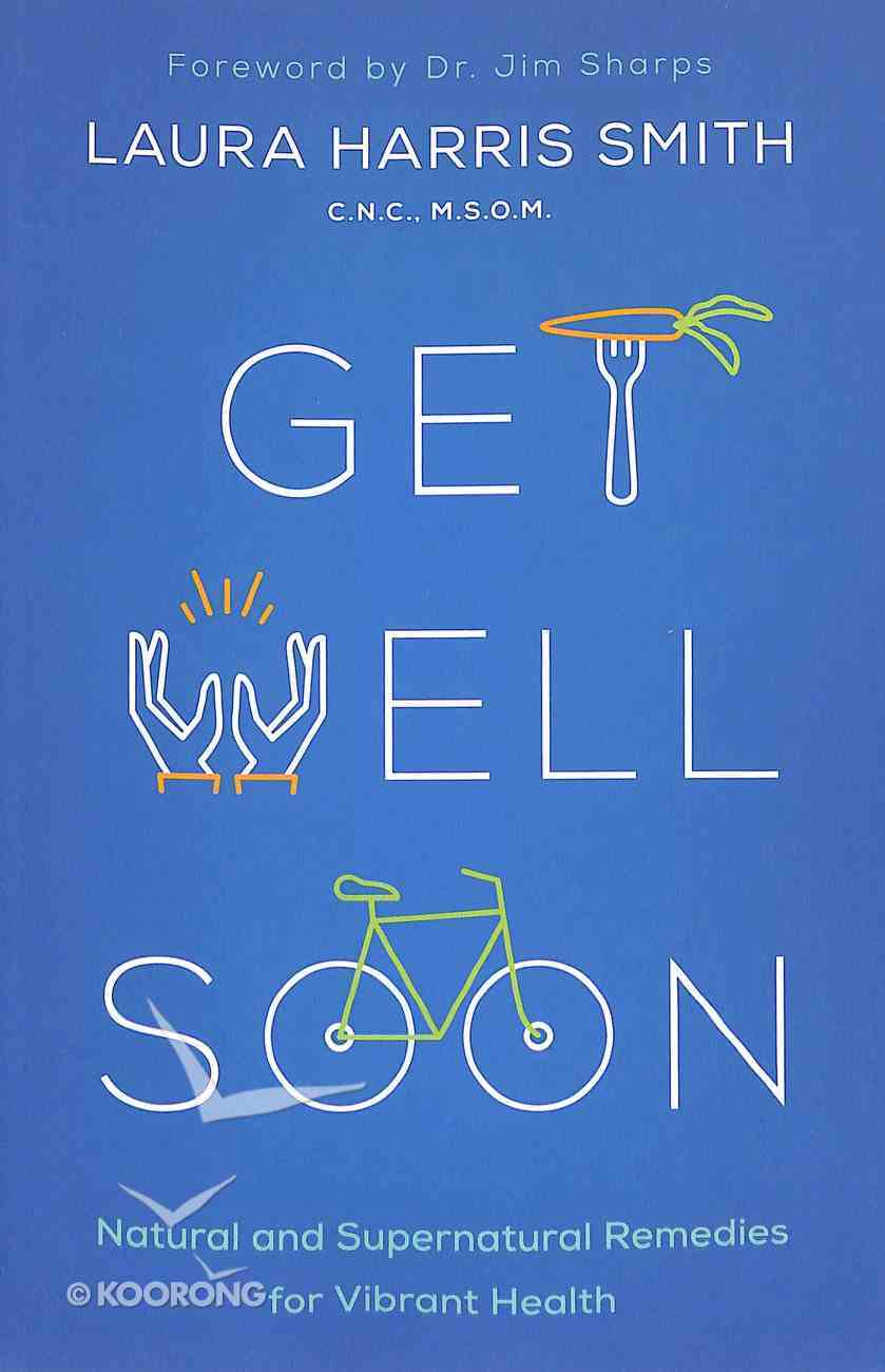 Get Well Soon: Natural and Supernatural Remedies For Vibrant Health Paperback