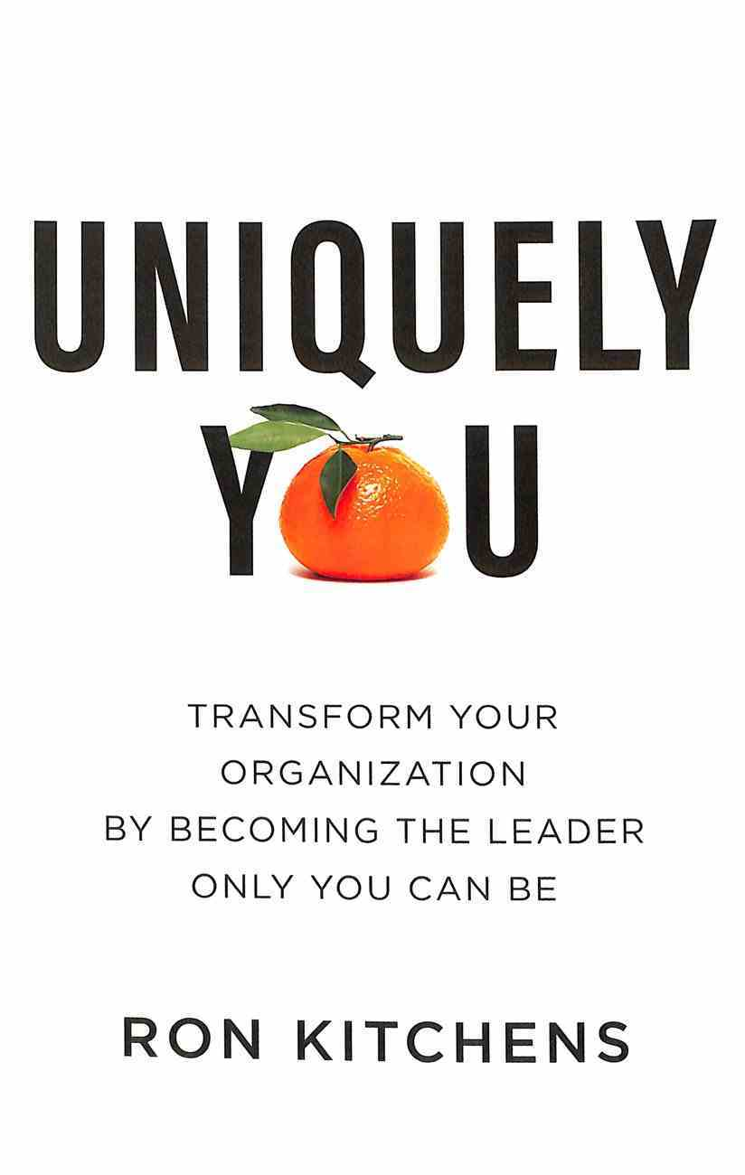 Uniquely You: Transform Your Organization By Becoming the Leader Only You Can Be Hardback