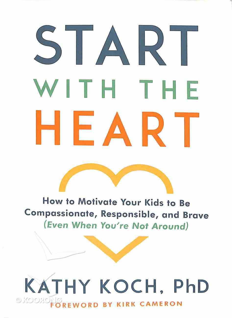 Start With the Heart: How to Motivate Your Kids to Be Compassionate, Responsible, and Brave (Even When You'Re Not Around) Paperback