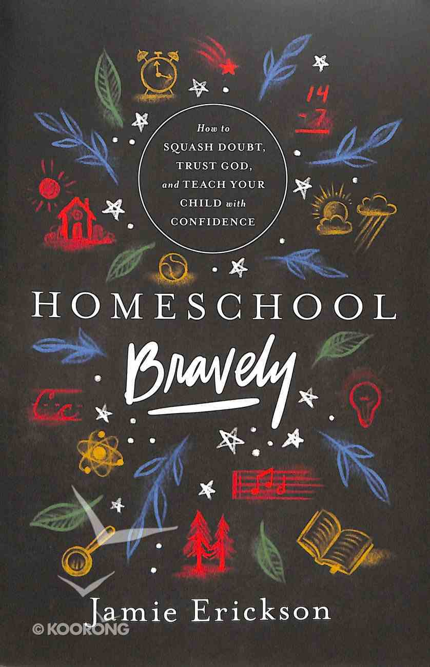 Homeschool Bravely: How to Squash Doubt, Trust God, and Teach Your Child With Confidence Paperback