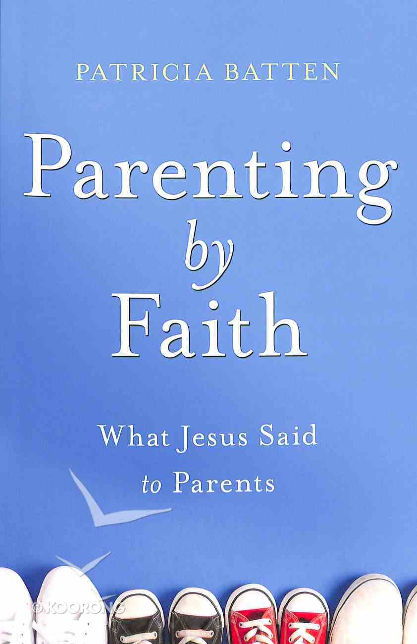 Parenting By Faith: What Jesus Said to Parents Paperback