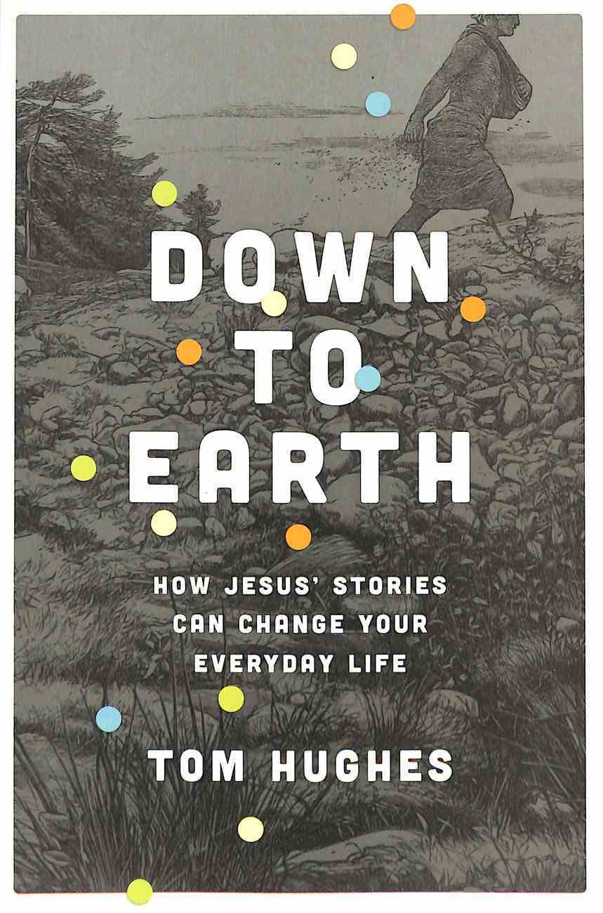 Down to Earth: How Jesus' Stories Can Change Your Everyday Life Paperback