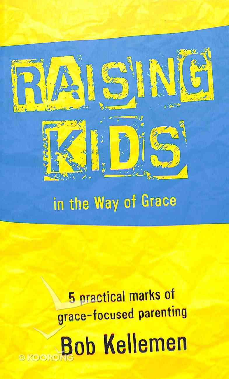 Raising Kids in the Way of Grace: 5 Practical Marks of Grace-Focused Parenting Paperback