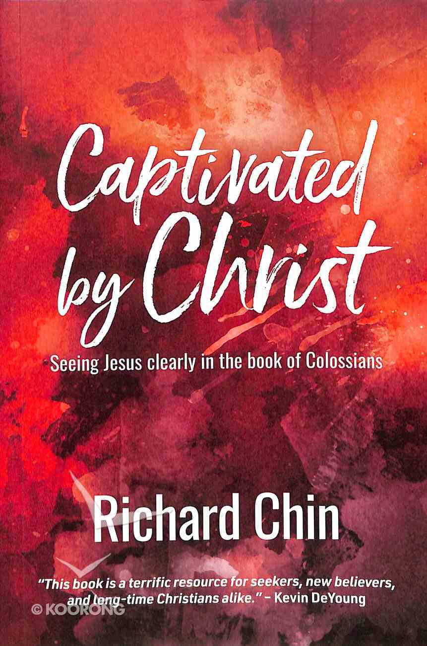 Captivated By Christ: Seeing Jesus Clearly in the Book of Colossians Paperback