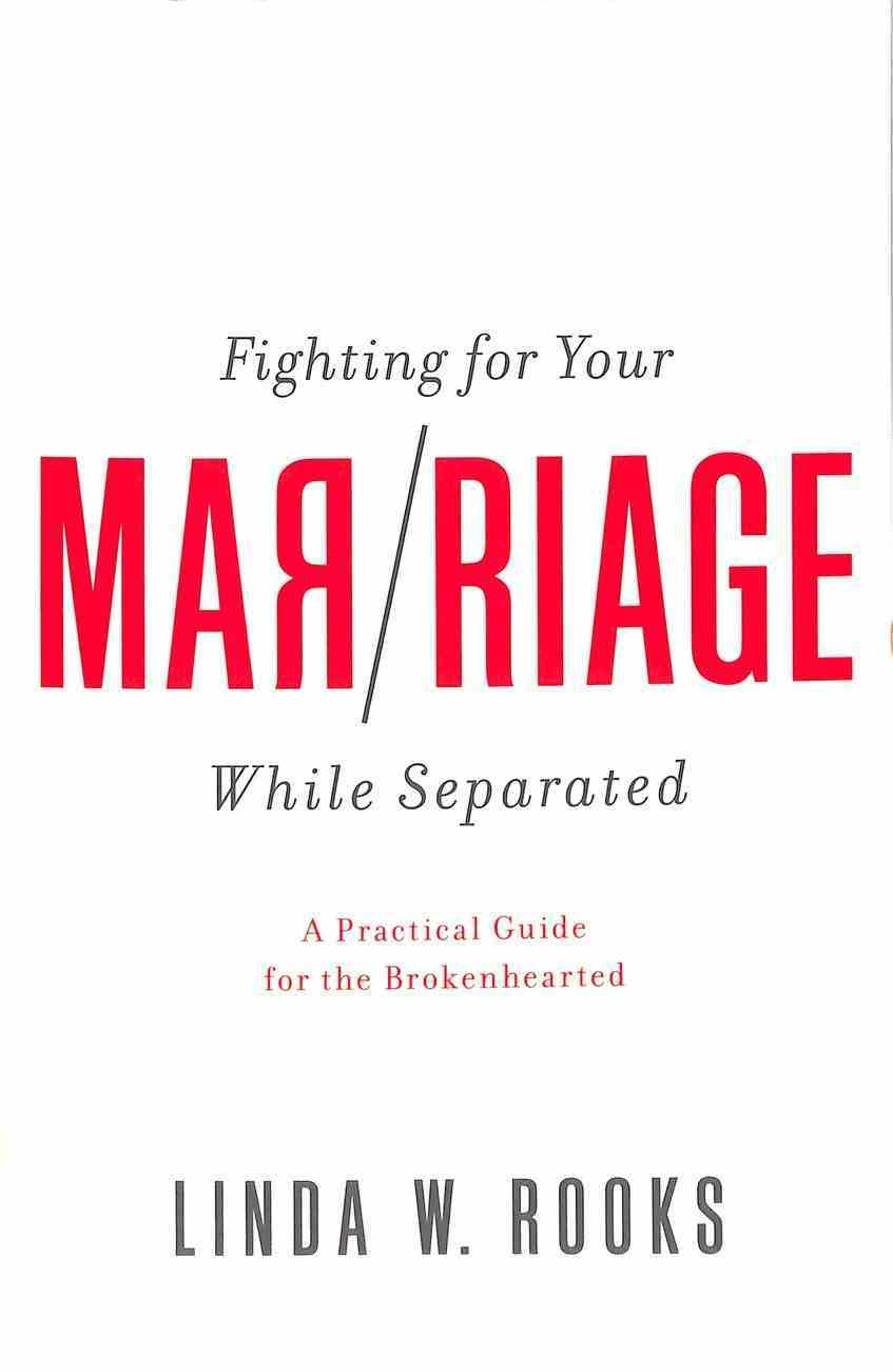 Fighting For Your Marriage While Separated: A Practical Guide For the Broken Hearted Paperback