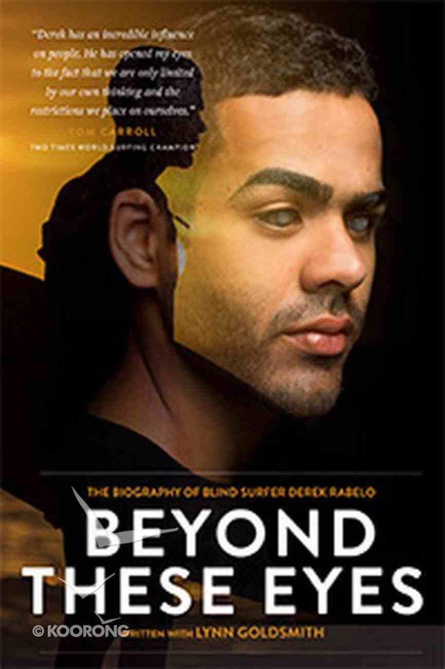Beyond These Eyes: The Biography of Blind Surfer Derek Rabelo Paperback