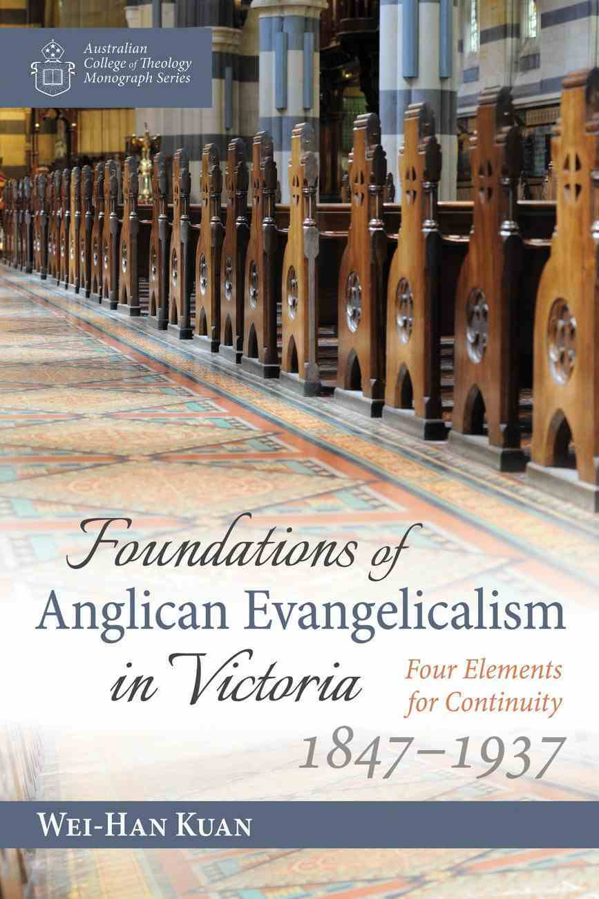 Foundations of Anglican Evangelicalism in Victoria: Four Elements For Continuity 1847-1937 Paperback