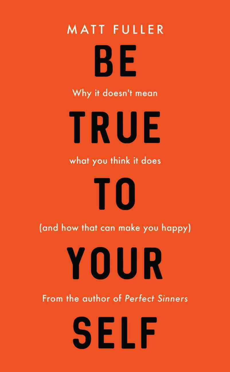 Be True to Yourself: Why It Doesn't Mean What You Think It Does (And How That Can Make You Happy) Paperback